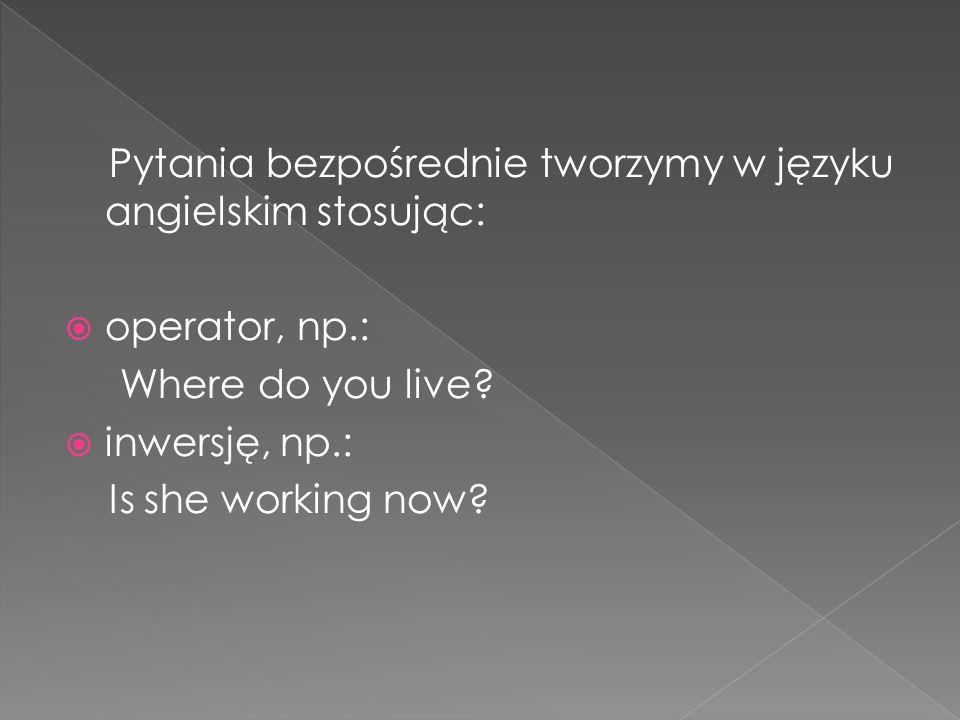 Pytania bezpośrednie tworzymy w języku angielskim stosując: operator, np.: Where do you live? inwersję, np.: Is she working now?