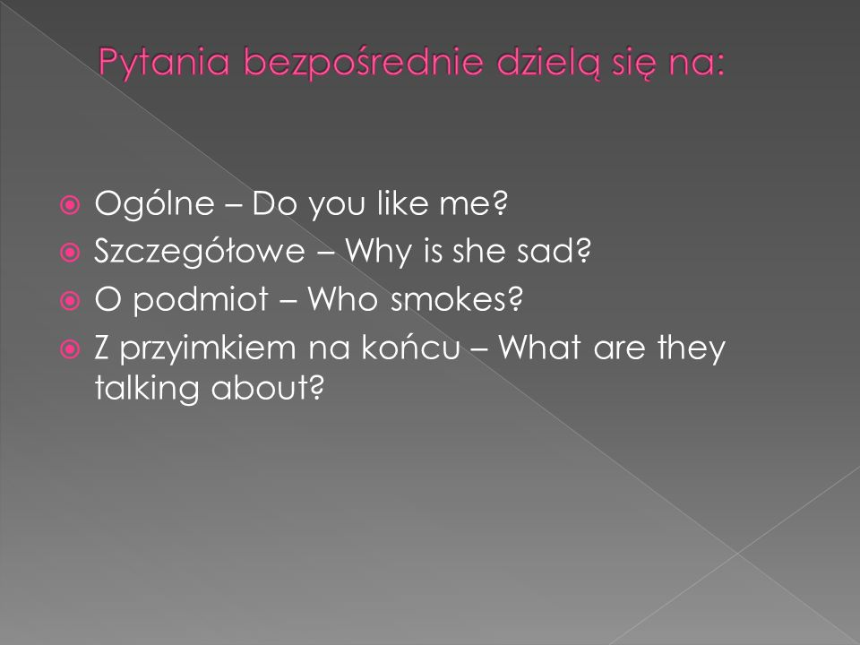 Ogólne – Do you like me? Szczegółowe – Why is she sad? O podmiot – Who smokes? Z przyimkiem na końcu – What are they talking about?