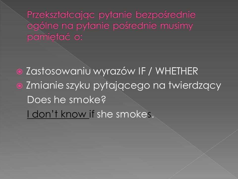 Zastosowaniu wyrazów IF / WHETHER Zmianie szyku pytającego na twierdzący Does he smoke? I dont know if she smokes.