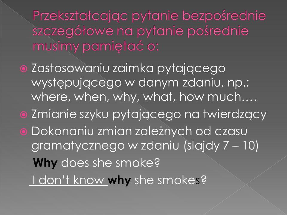 Zastosowaniu zaimka pytającego występującego w danym zdaniu, np.: where, when, why, what, how much…. Zmianie szyku pytającego na twierdzący Dokonaniu