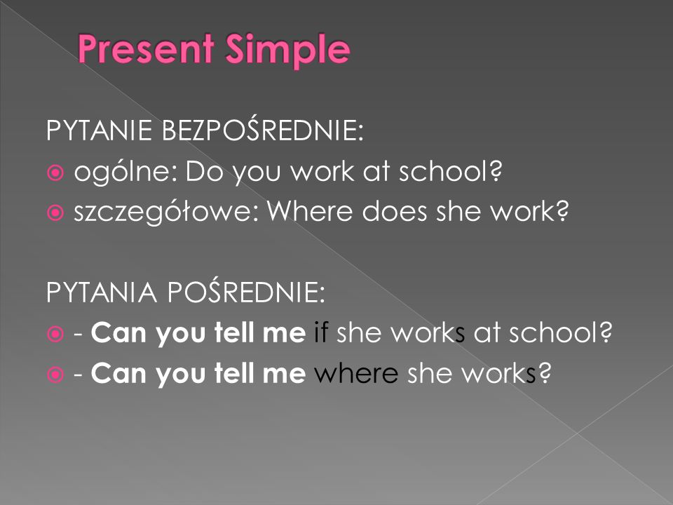 PYTANIE BEZPOŚREDNIE: ogólne: Do you work at school? szczegółowe: Where does she work? PYTANIA POŚREDNIE: - Can you tell me if she works at school? -