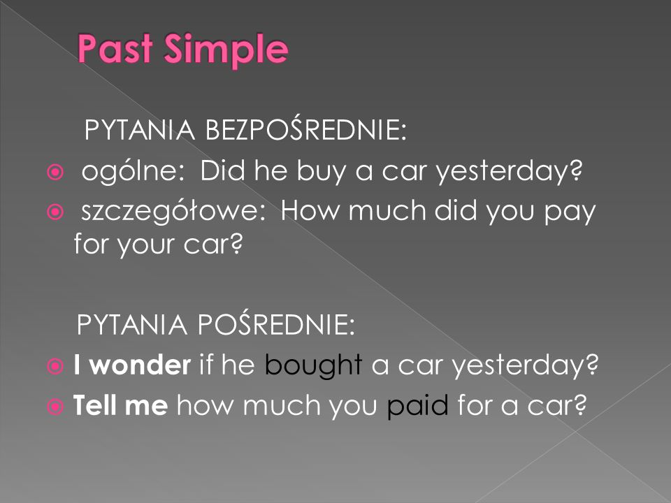 PYTANIA BEZPOŚREDNIE: ogólne: Did he buy a car yesterday? szczegółowe: How much did you pay for your car? PYTANIA POŚREDNIE: I wonder if he bought a c