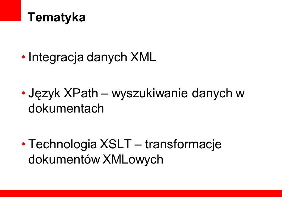 Tematyka Integracja danych XML Język XPath – wyszukiwanie danych w dokumentach Technologia XSLT – transformacje dokumentów XMLowych