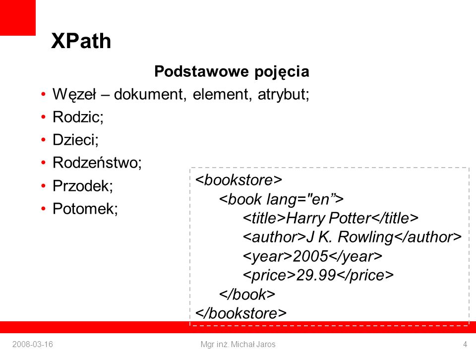 XPath Podstawowe pojęcia Węzeł – dokument, element, atrybut; Rodzic; Dzieci; Rodzeństwo; Przodek; Potomek; 2008-03-16Mgr inż.