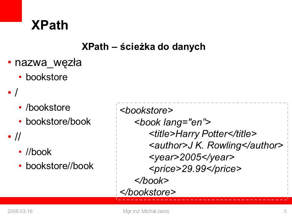 XPath XPath – ścieżka do danych nazwa_węzła bookstore / /bookstore bookstore/book // //book bookstore//book 2008-03-16Mgr inż.