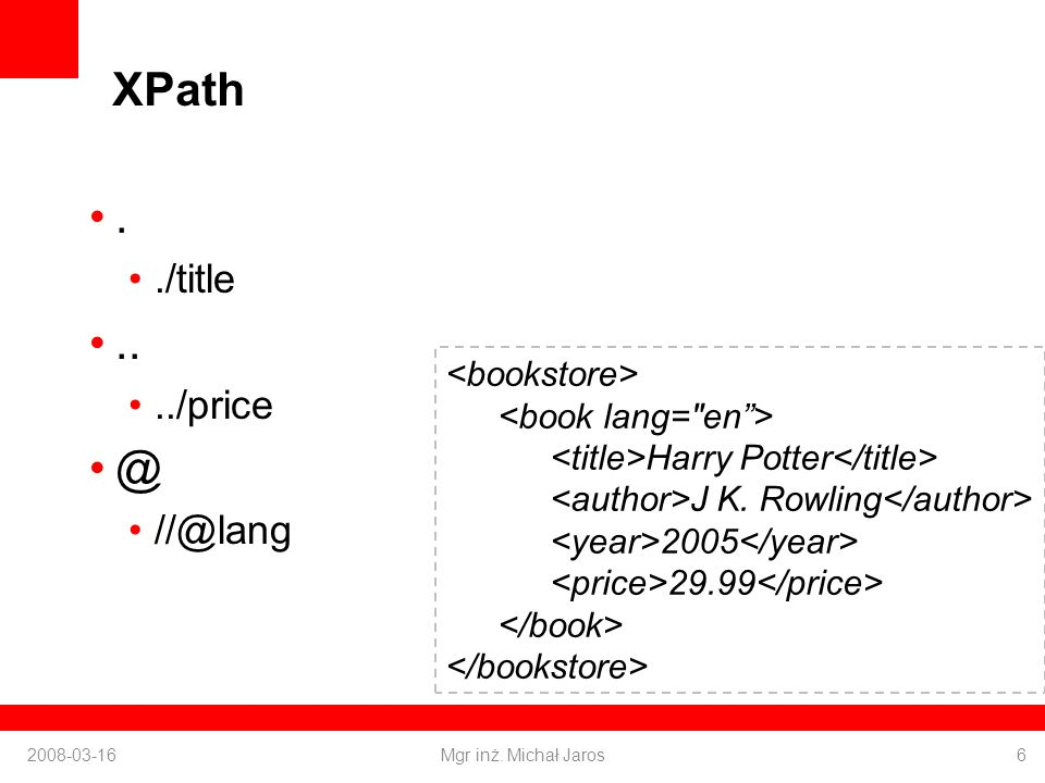 XPath [] /bookstore/book[1] /bookstore/book[last()-1] /bookstore/book[position() < 4] //book[@lang] //book[@lang=en] /bookstore/book[price < 30.00]/title 2008-03-16Mgr inż.