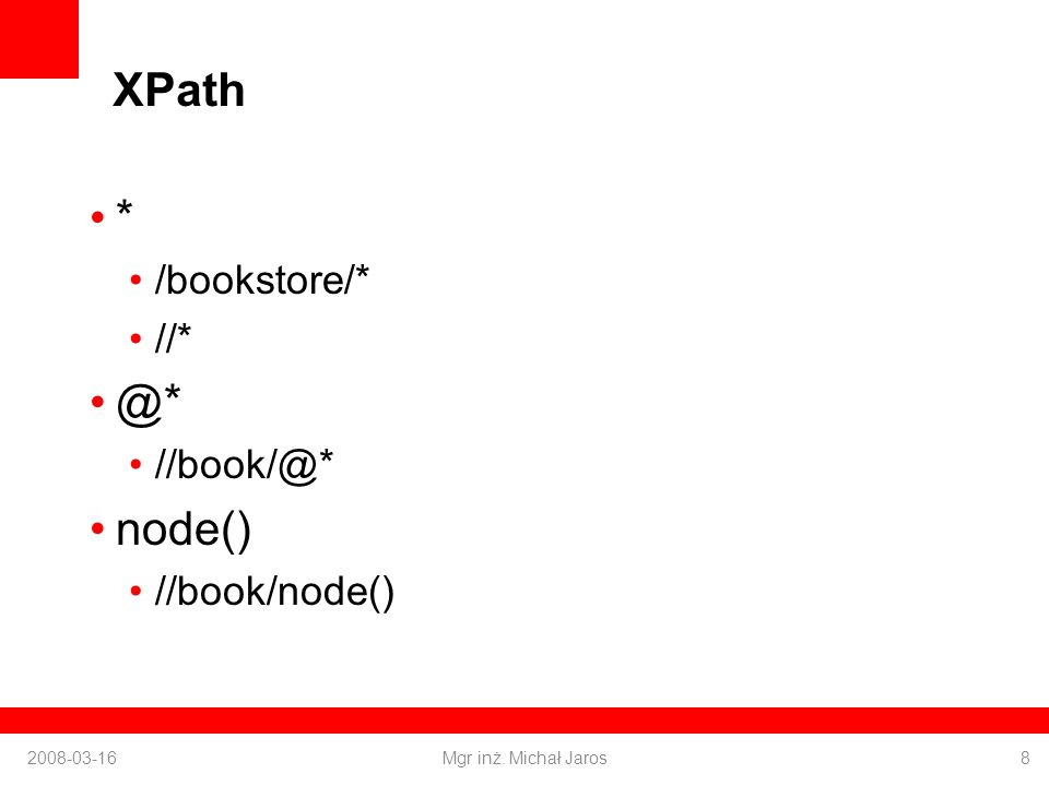 XPath * /bookstore/* //* @* //book/@* node() //book/node() 2008-03-16Mgr inż. Michał Jaros8