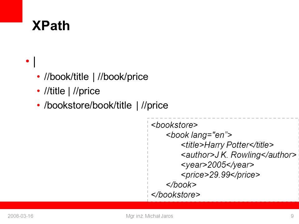 XPath | //book/title | //book/price //title | //price /bookstore/book/title | //price 2008-03-16Mgr inż.