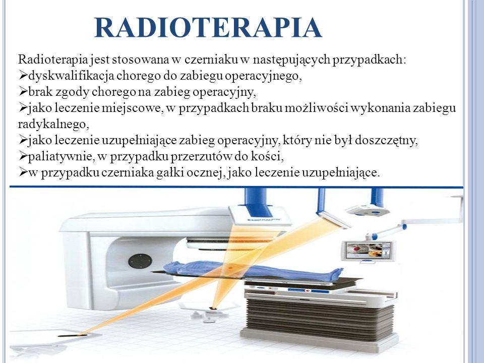 RADIOTERAPIA Radioterapia jest stosowana w czerniaku w następujących przypadkach: dyskwalifikacja chorego do zabiegu operacyjnego, brak zgody chorego na zabieg operacyjny, jako leczenie miejscowe, w przypadkach braku możliwości wykonania zabiegu radykalnego, jako leczenie uzupełniające zabieg operacyjny, który nie był doszczętny, paliatywnie, w przypadku przerzutów do kości, w przypadku czerniaka gałki ocznej, jako leczenie uzupełniające.
