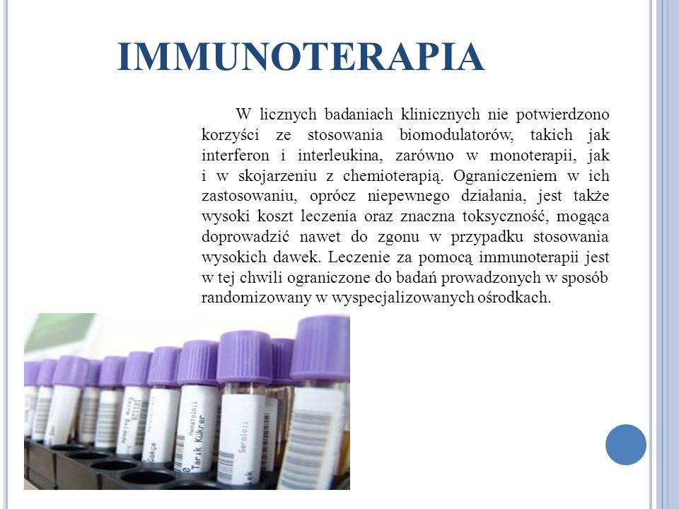 IMMUNOTERAPIA W licznych badaniach klinicznych nie potwierdzono korzyści ze stosowania biomodulatorów, takich jak interferon i interleukina, zarówno w monoterapii, jak i w skojarzeniu z chemioterapią.