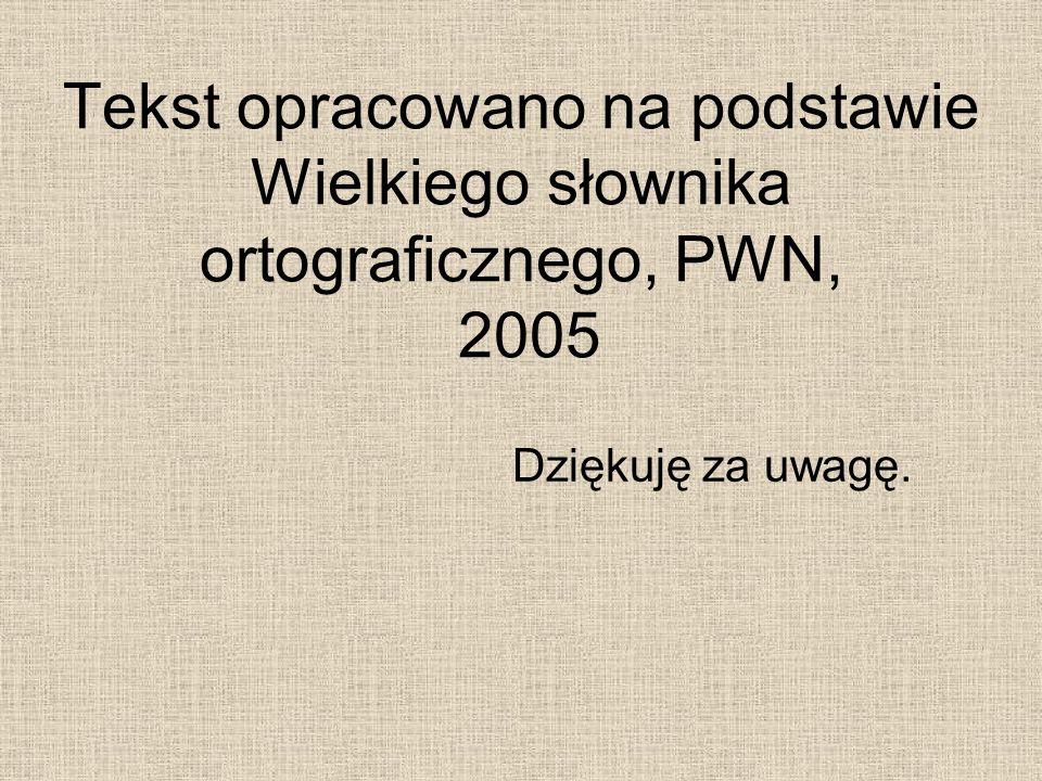 Tekst opracowano na podstawie Wielkiego słownika ortograficznego, PWN, 2005 Dziękuję za uwagę.
