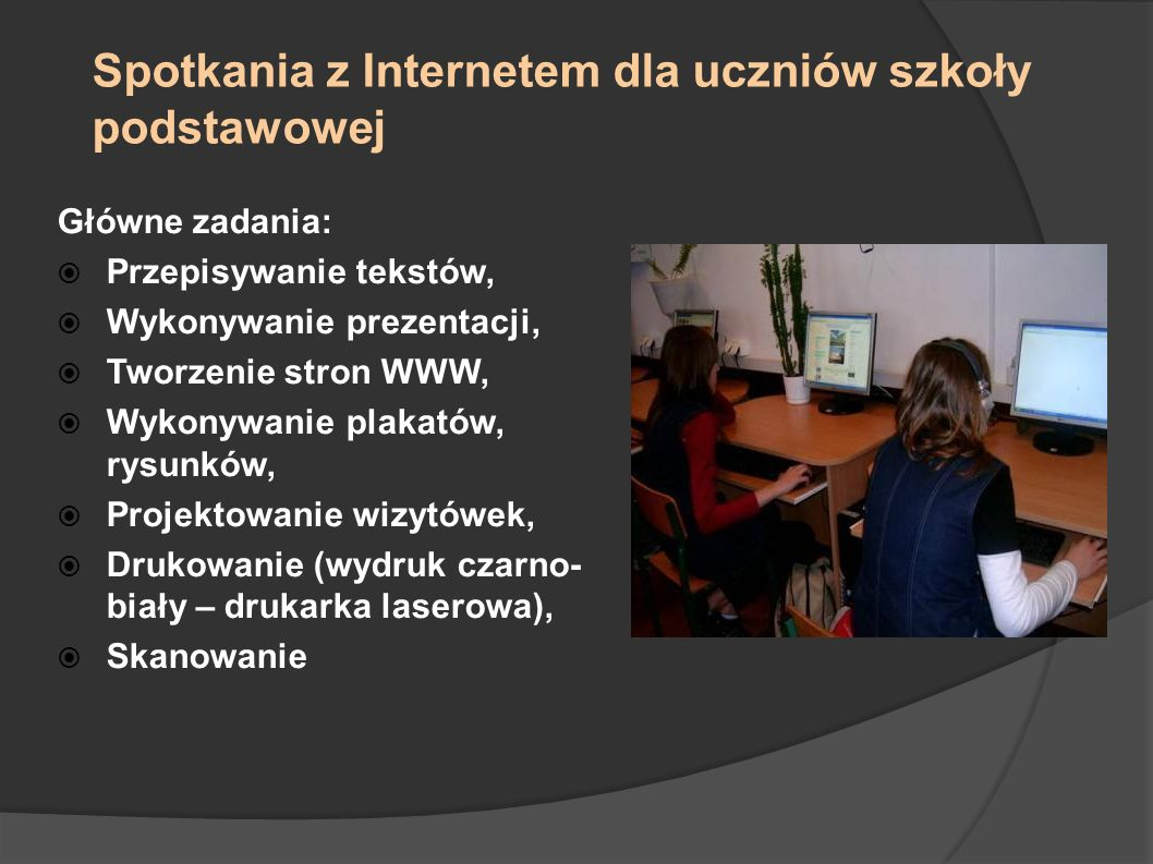 Spotkania z Internetem dla uczniów szkoły podstawowej Główne zadania: Przepisywanie tekstów, Wykonywanie prezentacji, Tworzenie stron WWW, Wykonywanie