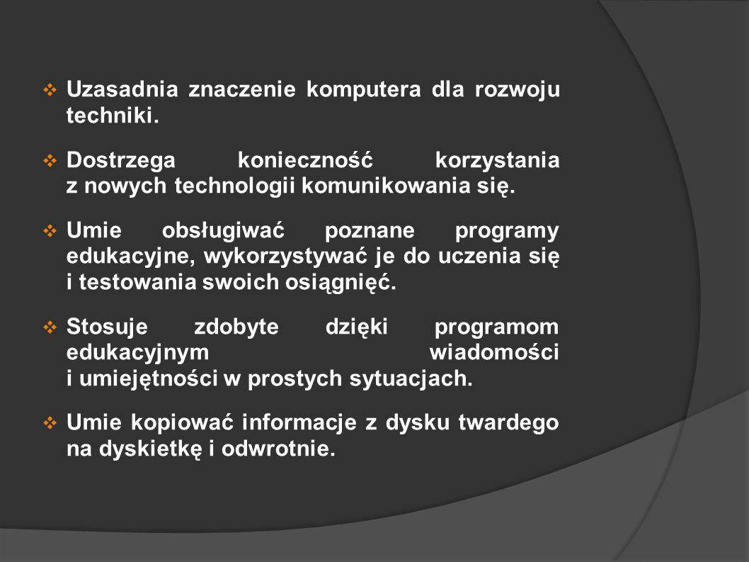 Uzasadnia znaczenie komputera dla rozwoju techniki. Dostrzega konieczność korzystania z nowych technologii komunikowania się. Umie obsługiwać poznane