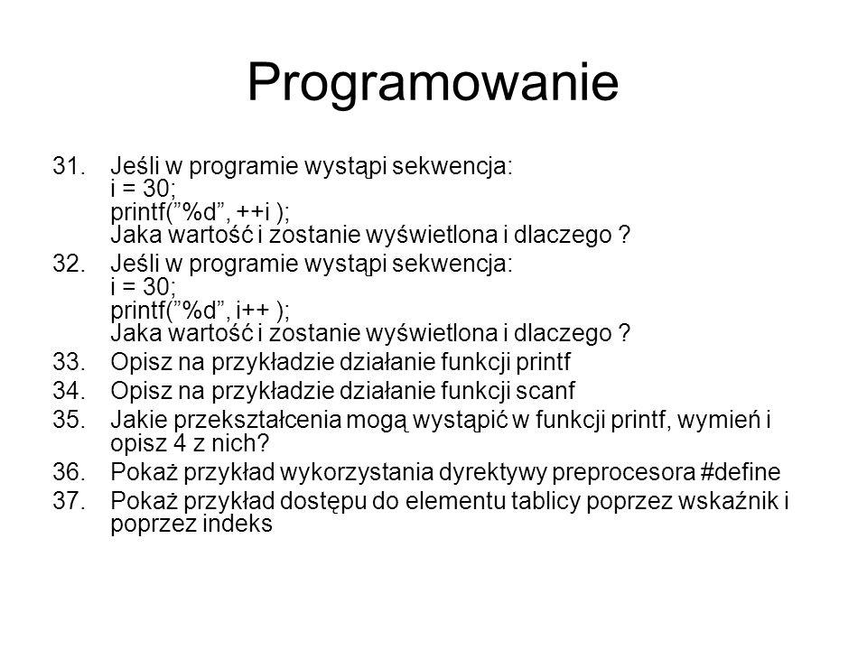 Programowanie 31.Jeśli w programie wystąpi sekwencja: i = 30; printf(%d, ++i ); Jaka wartość i zostanie wyświetlona i dlaczego ? 32.Jeśli w programie