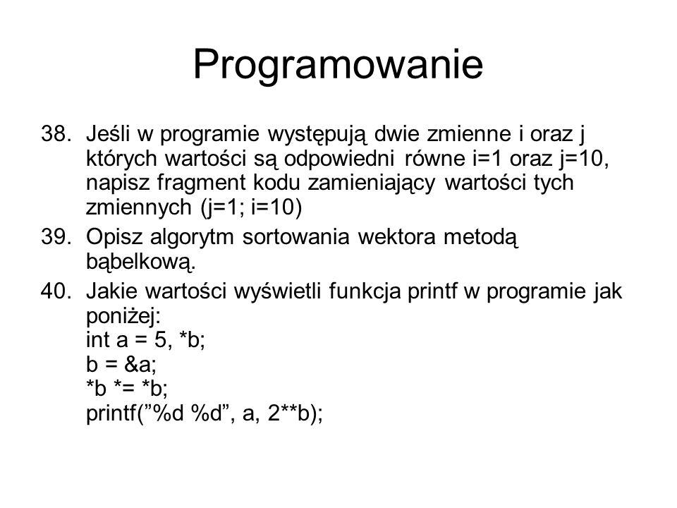 Programowanie 38.Jeśli w programie występują dwie zmienne i oraz j których wartości są odpowiedni równe i=1 oraz j=10, napisz fragment kodu zamieniający wartości tych zmiennych (j=1; i=10) 39.Opisz algorytm sortowania wektora metodą bąbelkową.