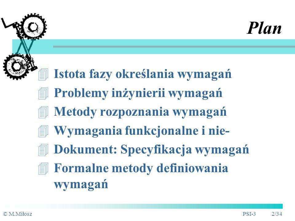 © M.MiłoszPSI-3 2/34 Plan Istota fazy określania wymagań Problemy inżynierii wymagań Metody rozpoznania wymagań Wymagania funkcjonalne i nie- Dokument: Specyfikacja wymagań Formalne metody definiowania wymagań