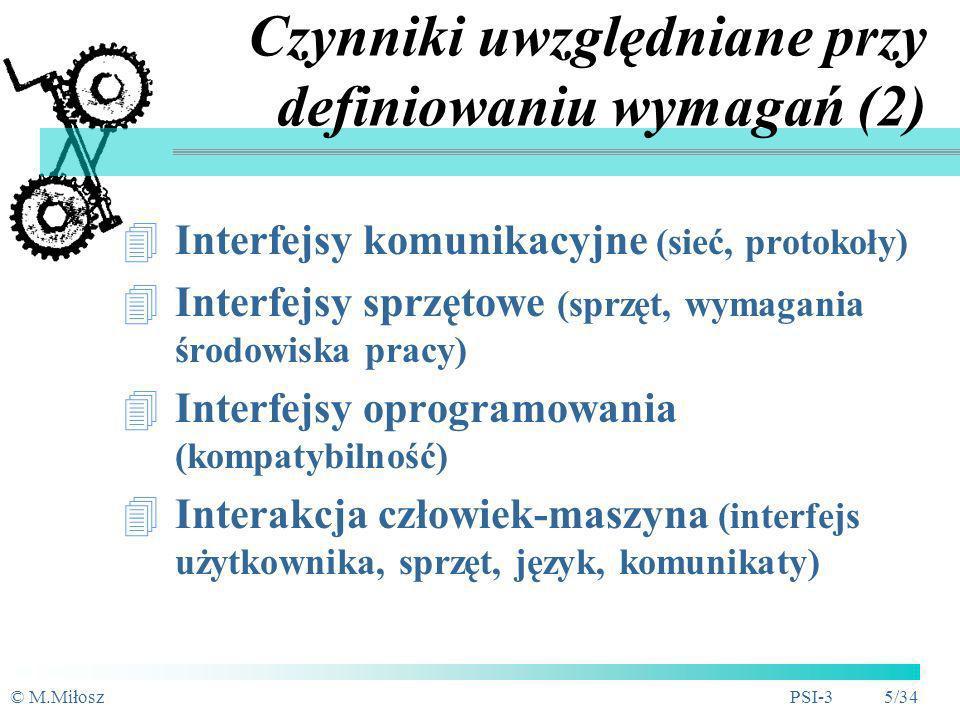 © M.MiłoszPSI-3 5/34 Czynniki uwzględniane przy definiowaniu wymagań (2) Interfejsy komunikacyjne (sieć, protokoły) Interfejsy sprzętowe (sprzęt, wymagania środowiska pracy) Interfejsy oprogramowania (kompatybilność) Interakcja człowiek-maszyna (interfejs użytkownika, sprzęt, język, komunikaty)