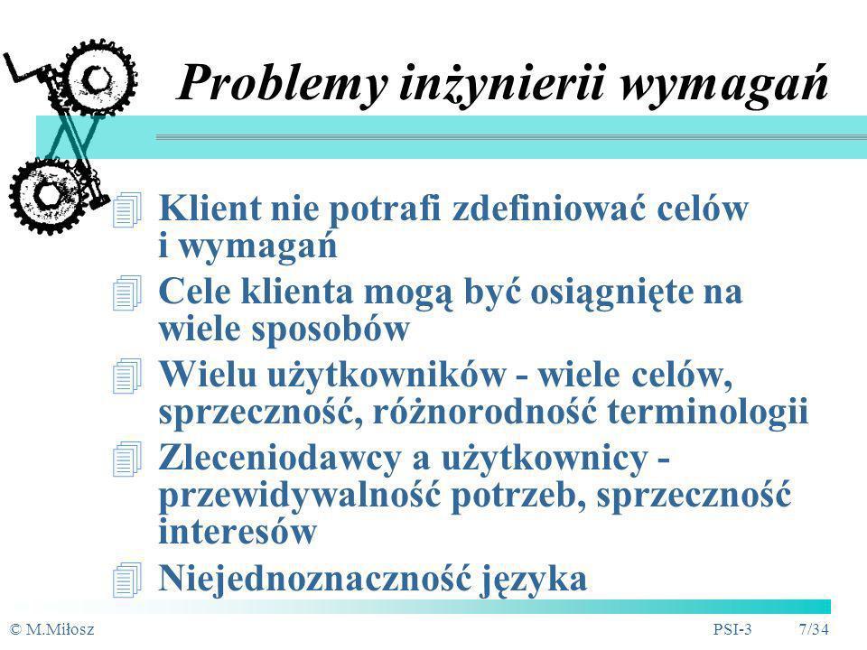 © M.MiłoszPSI-3 7/34 Problemy inżynierii wymagań Klient nie potrafi zdefiniować celów i wymagań Cele klienta mogą być osiągnięte na wiele sposobów Wielu użytkowników - wiele celów, sprzeczność, różnorodność terminologii Zleceniodawcy a użytkownicy - przewidywalność potrzeb, sprzeczność interesów Niejednoznaczność języka