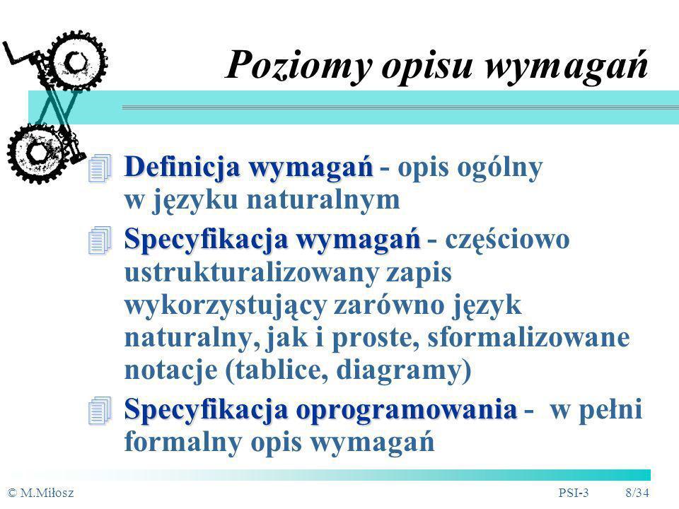 © M.MiłoszPSI-3 8/34 Poziomy opisu wymagań Definicja wymagań Definicja wymagań - opis ogólny w języku naturalnym Specyfikacja wymagań Specyfikacja wymagań - częściowo ustrukturalizowany zapis wykorzystujący zarówno język naturalny, jak i proste, sformalizowane notacje (tablice, diagramy) Specyfikacja oprogramowania Specyfikacja oprogramowania - w pełni formalny opis wymagań