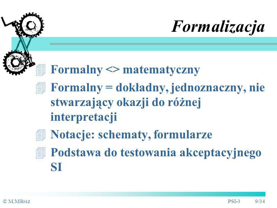 © M.MiłoszPSI-3 9/34 Formalizacja Formalny <> matematyczny Formalny = dokładny, jednoznaczny, nie stwarzający okazji do różnej interpretacji Notacje: schematy, formularze Podstawa do testowania akceptacyjnego SI