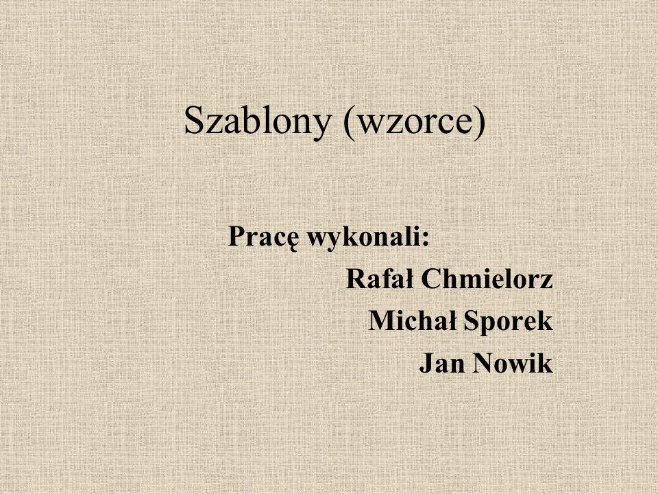 Szablony (wzorce) Pracę wykonali: Rafał Chmielorz Michał Sporek Jan Nowik