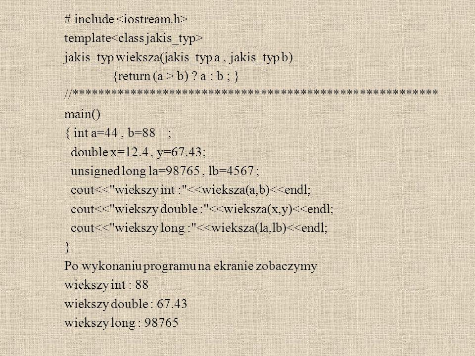 Przeładowanie szablonów template T wieksza(T a, T b) template T wieksza(T a, T b, int c) poprawnie template T wieksza(T a, T b) template T wieksza(T a, int b) błąd Powstał konflikt Chcąc wywołać funkcję wieksza(10,45) kompilator nie wie o który szablon nam chodzi i w rezultacie zaprotestuje