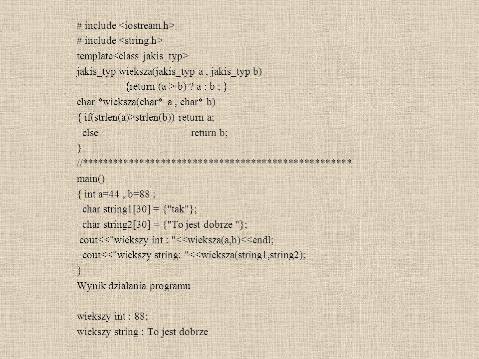 # include template jakis_typ wieksza(jakis_typ a, jakis_typ b) {return (a > b) ? a : b ; } char *wieksza(char* a, char* b) { if(strlen(a)>strlen(b)) r