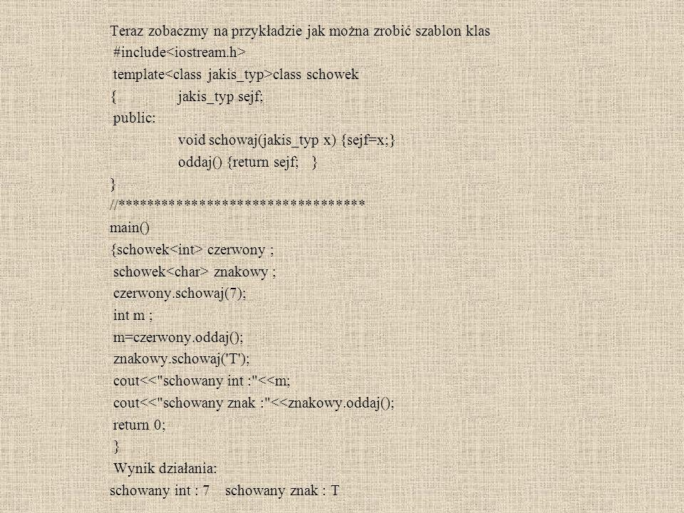 Specjalizowana klasa szablonowa #include template class akmulator {jakis_typ zloze; public: akmulator() : zloze (0) {}; void przyjm(jakis_typ co) {zloze=zloze+co ;} jakis_typ rozladunek() ; }; template jakis_typ akmulator ::rozladunek() {jakis_typ pomocnik=zloze; zloze=0; return pomocnik; } //akmulator mick //blad !!.