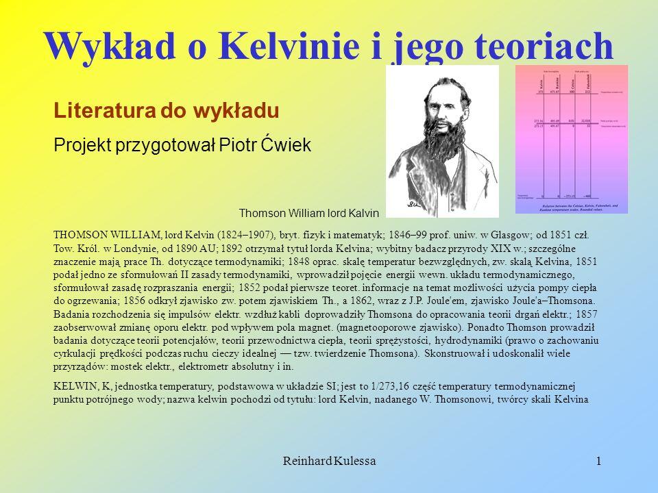 Reinhard Kulessa1 Wykład o Kelvinie i jego teoriach Literatura do wykładu Projekt przygotował Piotr Ćwiek Thomson William lord Kalvin THOMSON WILLIAM,