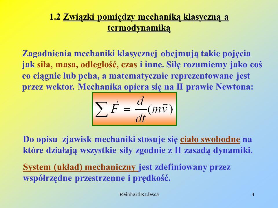 Reinhard Kulessa4 1.2 Związki pomiędzy mechaniką klasyczną a termodynamiką Zagadnienia mechaniki klasycznej obejmują takie pojęcia jak siła, masa, odl