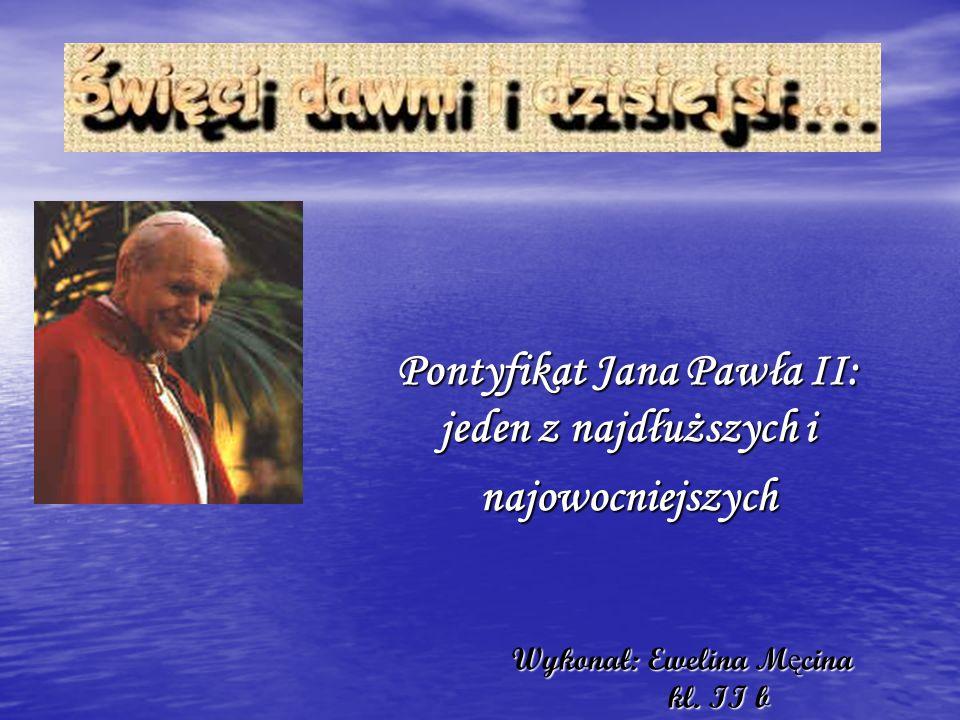 Wykonał: Ewelina M ę cina kl. II b Wykonał: Ewelina M ę cina kl. II b Pontyfikat Jana Pawła II: jeden z najdłuższych i najowocniejszych