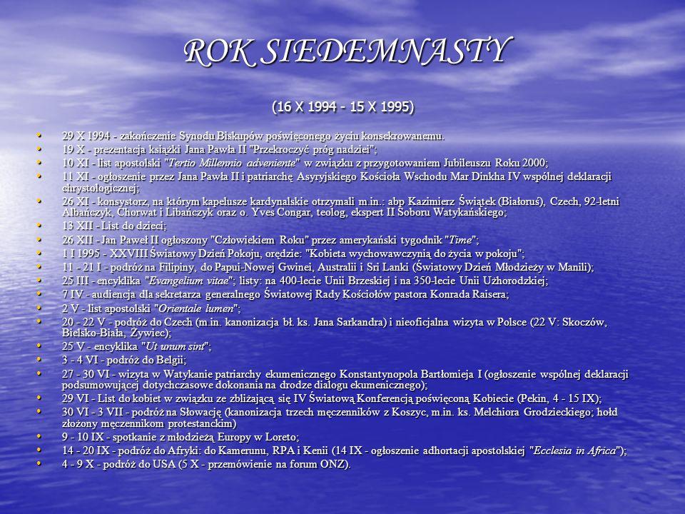ROK SIEDEMNASTY (16 X 1994 - 15 X 1995) 29 X 1994 - zakończenie Synodu Biskupów poświęconego życiu konsekrowanemu. 29 X 1994 - zakończenie Synodu Bisk
