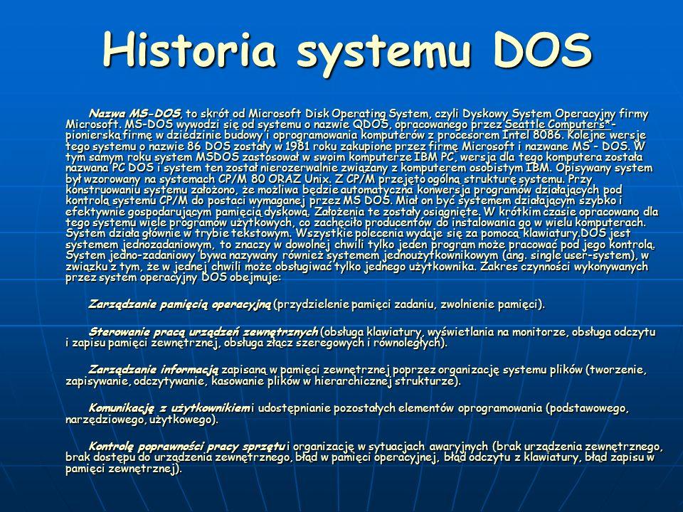 Historia systemu DOS Nazwa MS-DOS, to skrót od Microsoft Disk Operating System, czyli Dyskowy System Operacyjny firmy Microsoft. MS-DOS wywodzi się od