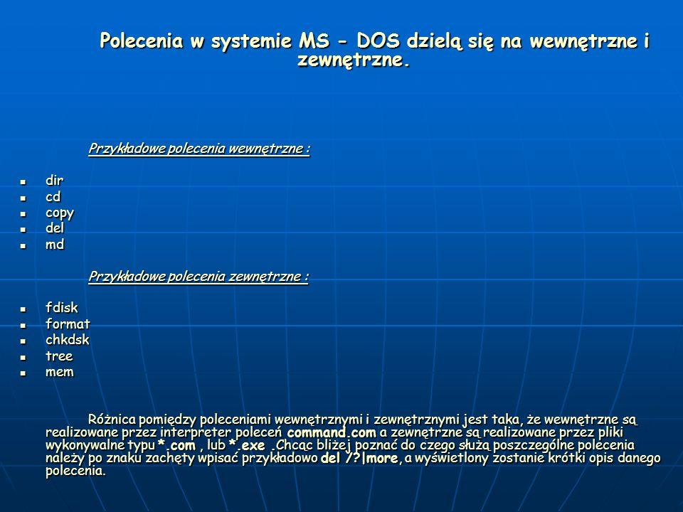 Polecenia w systemie MS - DOS dzielą się na wewnętrzne i zewnętrzne. Przykładowe polecenia wewnętrzne : dir dir cd cd copy copy del del md md Przykład