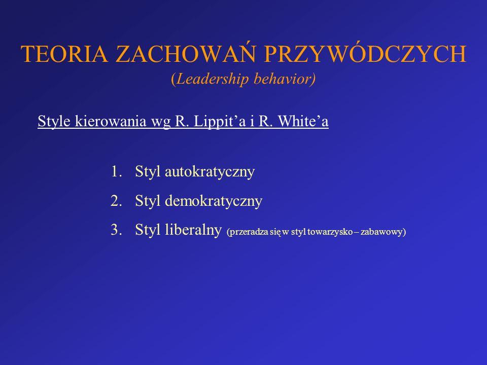 TEORIA ZACHOWAŃ PRZYWÓDCZYCH (Leadership behavior) Style kierowania wg R. Lippita i R. Whitea 1.Styl autokratyczny 2.Styl demokratyczny 3.Styl liberal