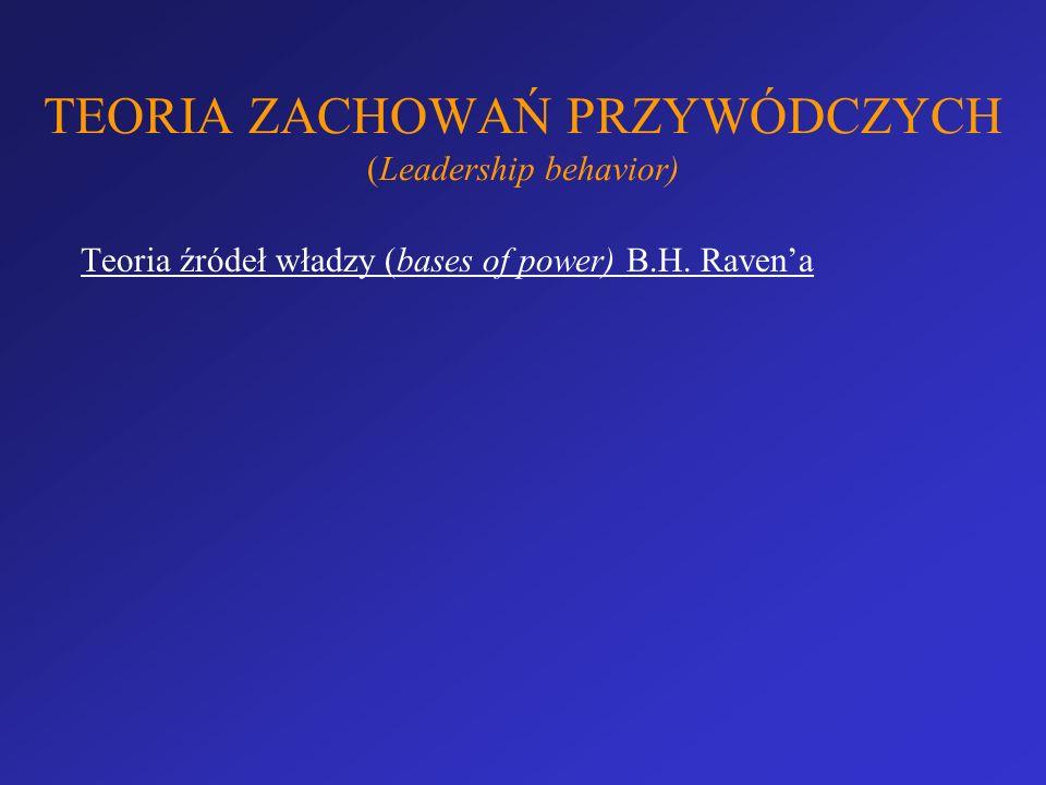 TEORIA ZACHOWAŃ PRZYWÓDCZYCH (Leadership behavior) Teoria źródeł władzy (bases of power) B.H. Ravena