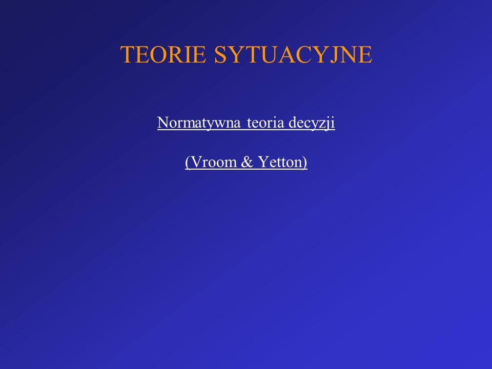 TEORIE SYTUACYJNE Normatywna teoria decyzji (Vroom & Yetton)