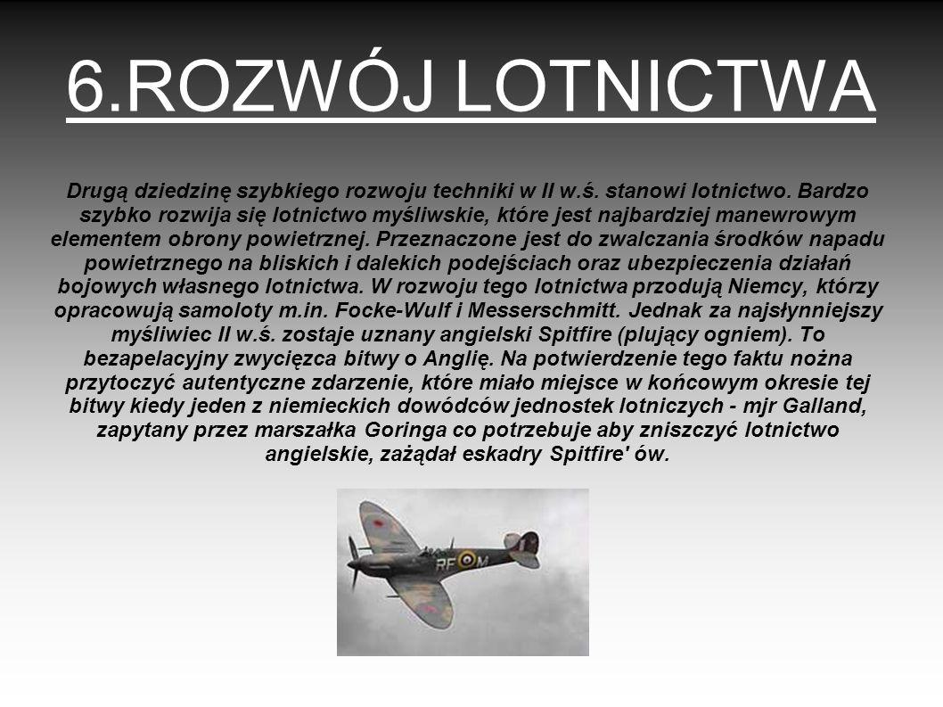6.ROZWÓJ LOTNICTWA Drugą dziedzinę szybkiego rozwoju techniki w II w.ś. stanowi lotnictwo. Bardzo szybko rozwija się lotnictwo myśliwskie, które jest