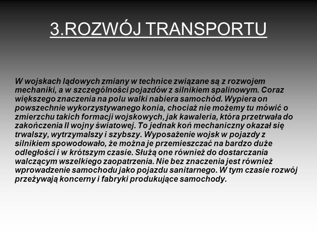 3.ROZWÓJ TRANSPORTU W wojskach lądowych zmiany w technice związane są z rozwojem mechaniki, a w szczególności pojazdów z silnikiem spalinowym. Coraz w