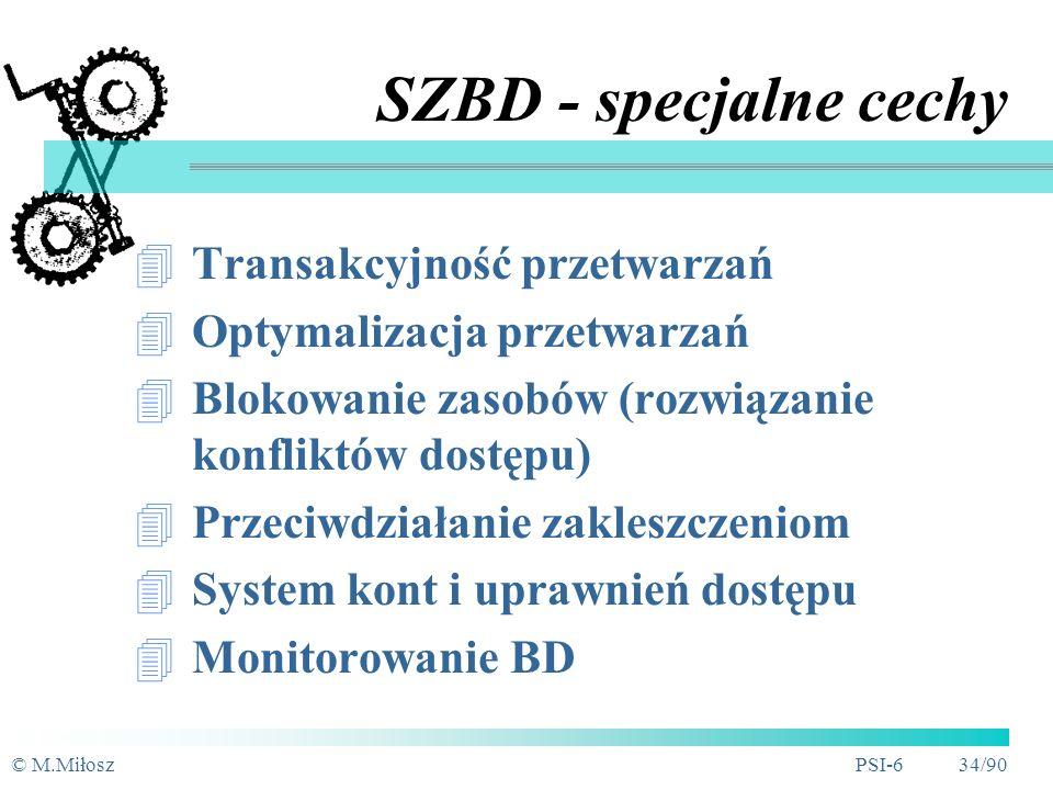 © M.MiłoszPSI-6 33/90 SZBD - zadania Organizacja struktury BD (definiowanie schematu BD) Konstruowanie BD (system plików) Przetwarzanie danych: aktualizacja danych (wprowadzanie, poprawianie, usunięcie) wyszukiwanie danych (zapytania do BD) Administracja BD Zapewnienie właściwości BD w praktyce