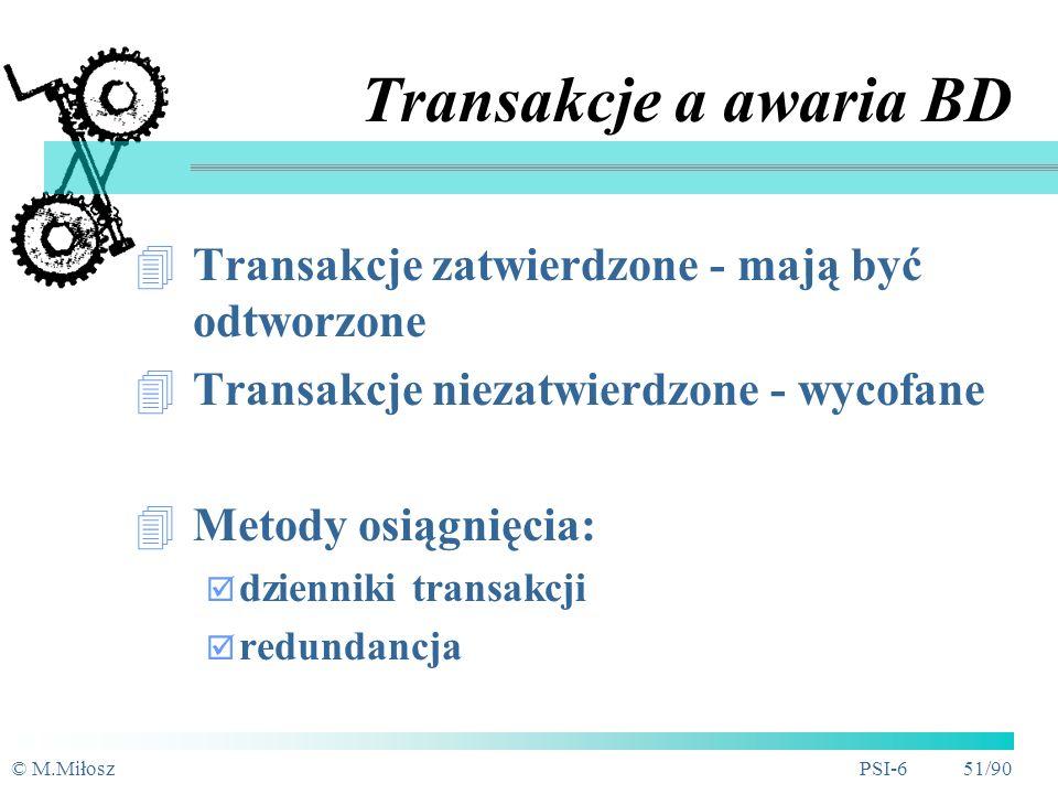 © M.MiłoszPSI-6 50/90 Transakcje Zmiana stanu BD Logiczna jednostka pracy w BD W trakcie trwania transakcji - BD nie jest spójna (narusza się integralność) Właściwości transakcji: niepodzielność, spójność, izolacja i trwałość Blokowanie - podstawa realizacji transakcji w środowisku współbieżnym