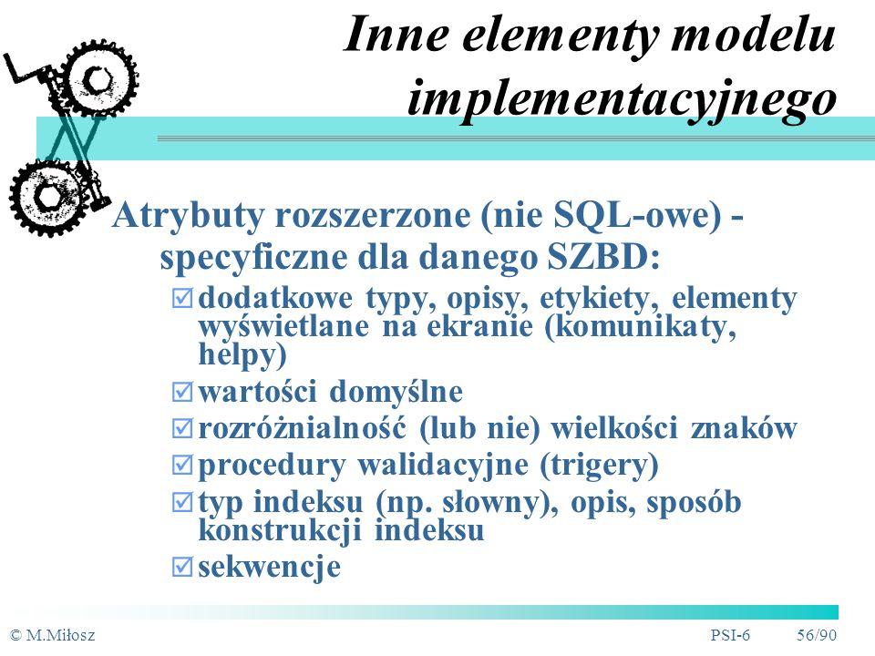 © M.MiłoszPSI-6 55/90 Pojęcia relacyjnego modelu implementacyjnego Tabela (odpowiednik encji, nazwa l.mnoga) Kolumna-Pole (odpowiednik atrybutu) Dziedzina (konkretny typ danych i jego parametry) Rekord (wystąpienie) Indeks Klucz główny (indeks unikalny, klucze sztuczne) Klucz obcy (indeks nieunikalny) Odniesienie (klucz główny-obcy; więzy integralności referencyjnej) Klucz alternatywny (indeks unikalny lub nie)