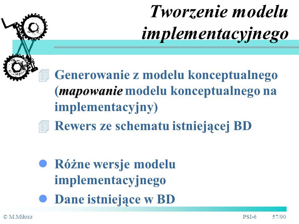 © M.MiłoszPSI-6 56/90 Inne elementy modelu implementacyjnego Atrybuty rozszerzone (nie SQL-owe) - specyficzne dla danego SZBD: dodatkowe typy, opisy, etykiety, elementy wyświetlane na ekranie (komunikaty, helpy) wartości domyślne rozróżnialność (lub nie) wielkości znaków procedury walidacyjne (trigery) typ indeksu (np.