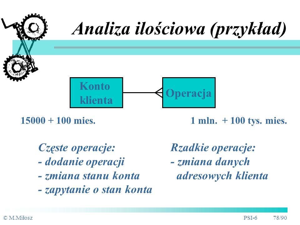 © M.MiłoszPSI-6 77/90 Ilościowe aspekty danych Informacje charakteryzujące ilość danych: zajętość pamięci (liczba wystąpień w BD) zmienność (prognozowany przyrost w czasie) wypełnienie pól wartościami Informacje charakteryzujące dostęp: wymagana szybkość dostępu zakres przetwarzań (najczęściej wykorzystywane atrybuty)