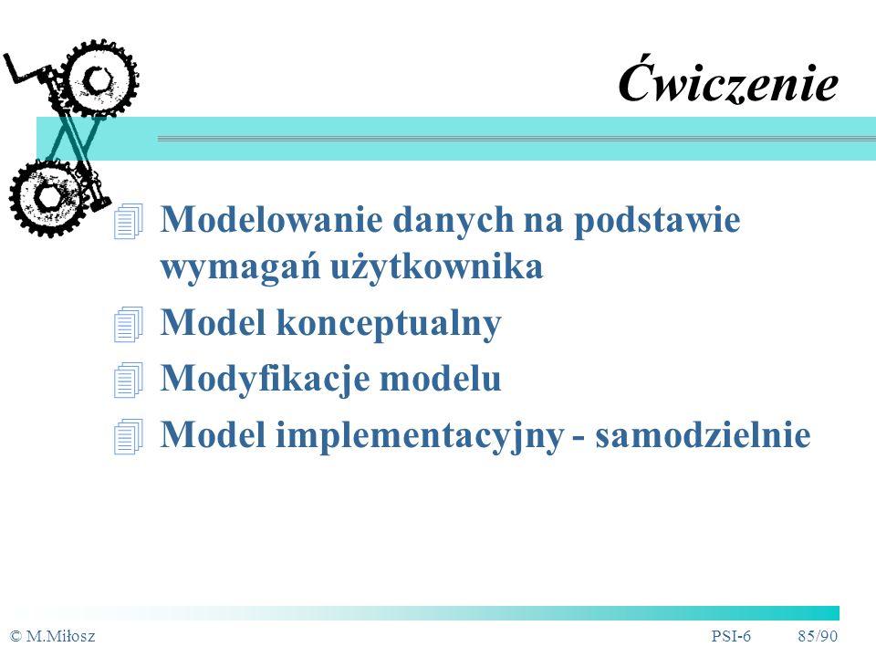 © M.MiłoszPSI-6 84/90 Podsumowanie Model danych jest podstawą do ich przetwarzania Technika ERD pozwala budować modele konceptualne Systemy baz danych w większości wypadków wykorzystują model relacyjny Istnieje możliwość mapowania ERD na model relacyjny