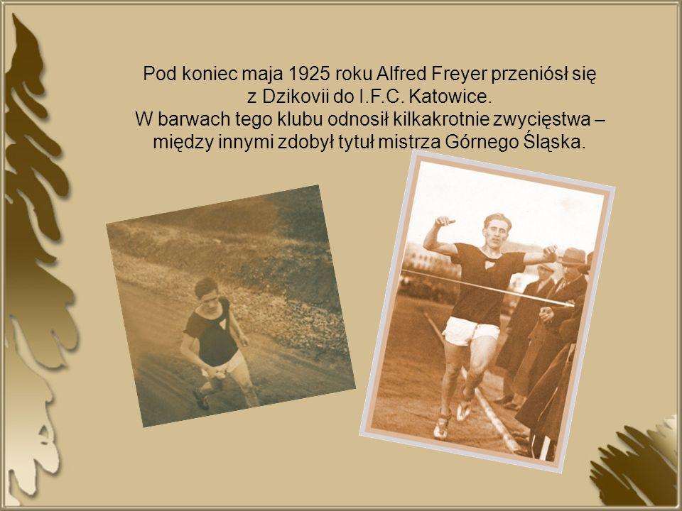Pod koniec maja 1925 roku Alfred Freyer przeniósł się z Dzikovii do I.F.C. Katowice. W barwach tego klubu odnosił kilkakrotnie zwycięstwa – między inn