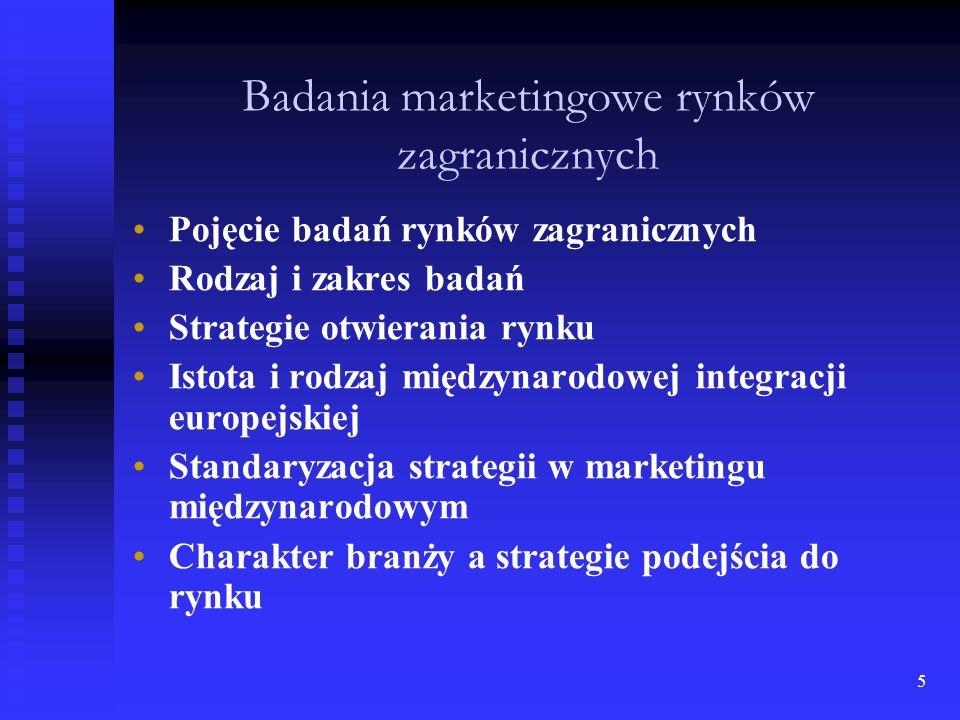 5 Badania marketingowe rynków zagranicznych Pojęcie badań rynków zagranicznych Rodzaj i zakres badań Strategie otwierania rynku Istota i rodzaj międzynarodowej integracji europejskiej Standaryzacja strategii w marketingu międzynarodowym Charakter branży a strategie podejścia do rynku