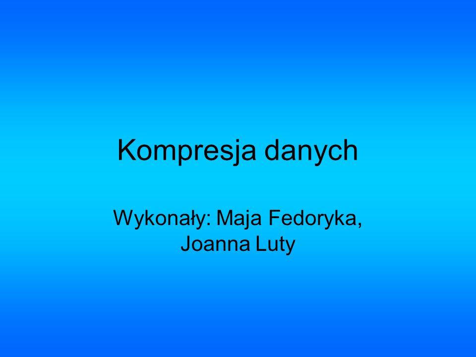 Kompresja danych Wykonały: Maja Fedoryka, Joanna Luty