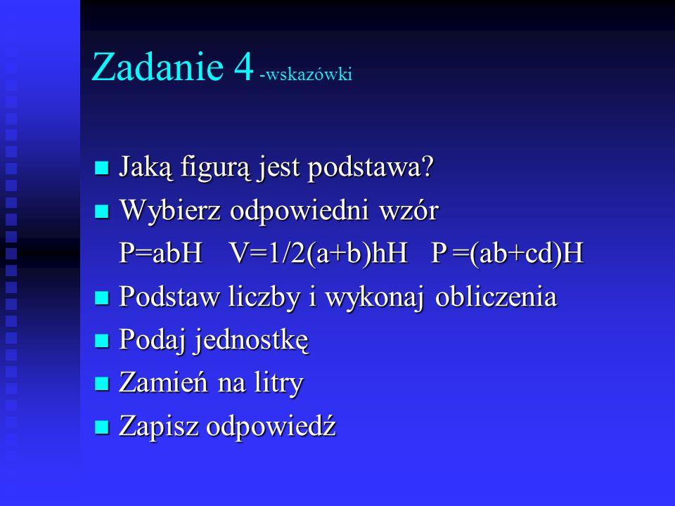 Zadanie 4 -wskazówki Jaką figurą jest podstawa? Jaką figurą jest podstawa? Wybierz odpowiedni wzór Wybierz odpowiedni wzór P=abHV=1/2(a+b)hHP =(ab+cd)