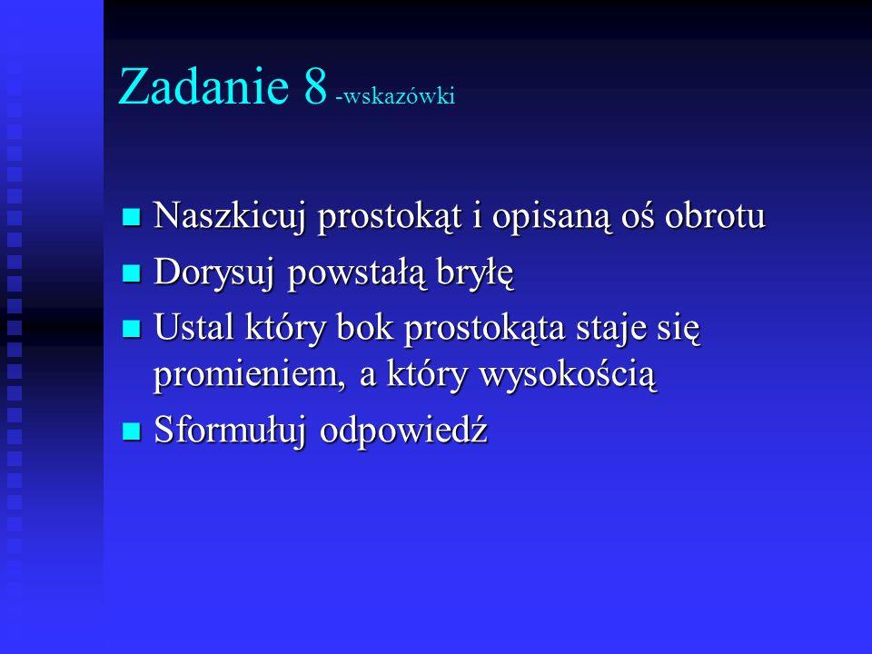 Zadanie 8 -wskazówki Naszkicuj prostokąt i opisaną oś obrotu Naszkicuj prostokąt i opisaną oś obrotu Dorysuj powstałą bryłę Dorysuj powstałą bryłę Ust